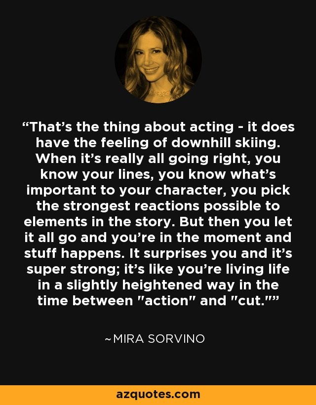 That's the thing about acting - it does have the feeling of downhill skiing. When it's really all going right, you know your lines, you know what's important to your character, you pick the strongest reactions possible to elements in the story. But then you let it all go and you're in the moment and stuff happens. It surprises you and it's super strong; it's like you're living life in a slightly heightened way in the time between
