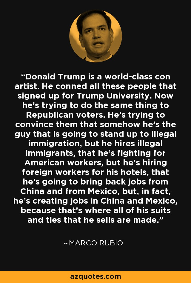 Donald Trump is a world-class con artist. He conned all these people that signed up for Trump University. Now he's trying to do the same thing to Republican voters. He's trying to convince them that somehow he's the guy that is going to stand up to illegal immigration, but he hires illegal immigrants, that he's fighting for American workers, but he's hiring foreign workers for his hotels, that he's going to bring back jobs from China and from Mexico, but, in fact, he's creating jobs in China and Mexico, because that's where all of his suits and ties that he sells are made. - Marco Rubio