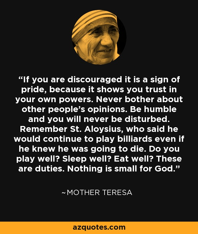 If you are discouraged it is a sign of pride, because it shows you trust in your own powers. Never bother about other people's opinions. Be humble and you will never be disturbed. Remember St. Aloysius, who said he would continue to play billiards even if he knew he was going to die. Do you play well? Sleep well? Eat well? These are duties. Nothing is small for God. - Mother Teresa
