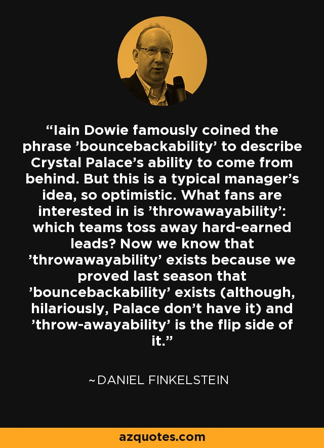 Iain Dowie famously coined the phrase 'bouncebackability' to describe Crystal Palace's ability to come from behind. But this is a typical manager's idea, so optimistic. What fans are interested in is 'throwawayability': which teams toss away hard-earned leads? Now we know that 'throwawayability' exists because we proved last season that 'bouncebackability' exists (although, hilariously, Palace don't have it) and 'throw-awayability' is the flip side of it. - Daniel Finkelstein