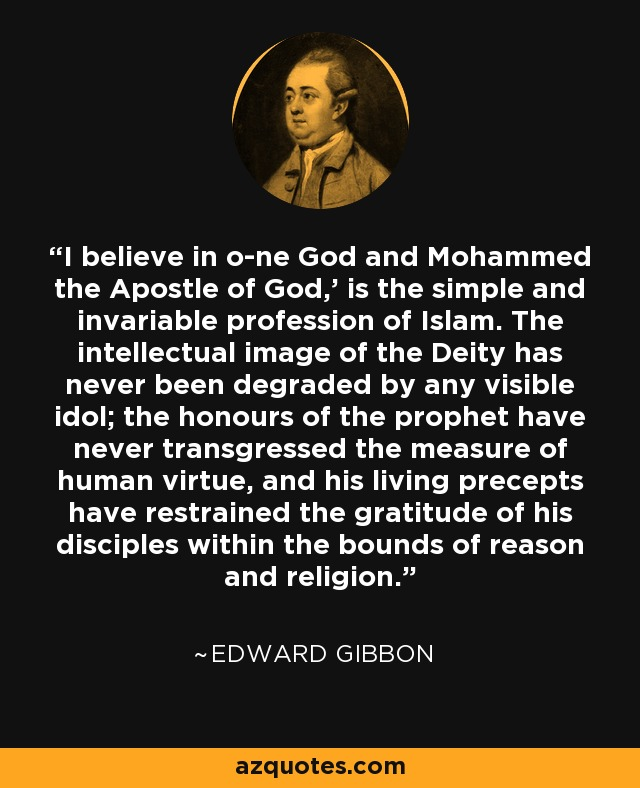 'I believe in one God and Mohammed the Apostle of God,' is the simple and invariable profession of Islam. The intellectual image of the Deity has never been degraded by any visible idol; the honours of the prophet have never transgressed the measure of human virtue, and his living precepts have restrained the gratitude of his disciples within the bounds of reason and religion. - Edward Gibbon