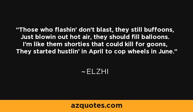 Those who flashin' don't blast, they still buffoons, Just blowin out hot air, they should fill balloons. I'm like them shorties that could kill for goons, They started hustlin' in April to cop wheels in June. - Elzhi