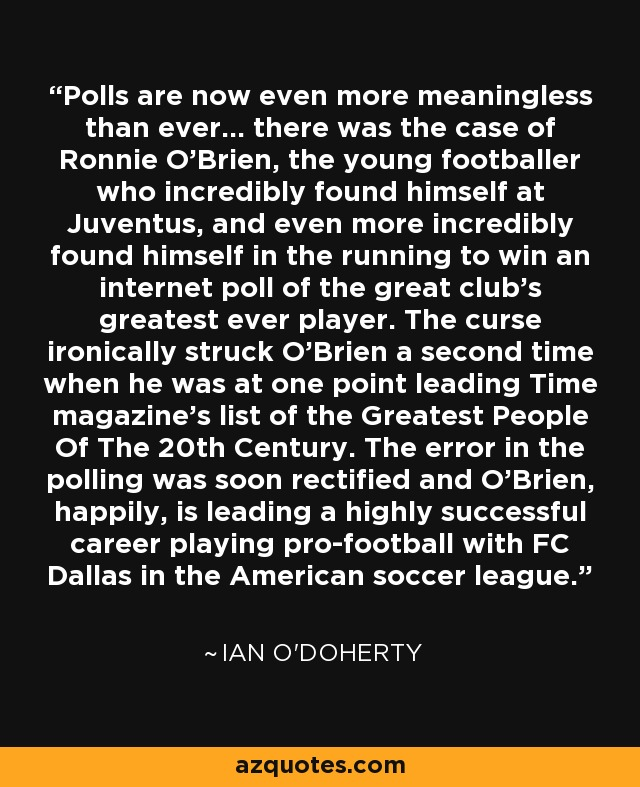 Polls are now even more meaningless than ever... there was the case of Ronnie O'Brien, the young footballer who incredibly found himself at Juventus, and even more incredibly found himself in the running to win an internet poll of the great club's greatest ever player. The curse ironically struck O'Brien a second time when he was at one point leading Time magazine's list of the Greatest People Of The 20th Century. The error in the polling was soon rectified and O'Brien, happily, is leading a highly successful career playing pro-football with FC Dallas in the American soccer league. - Ian O'Doherty