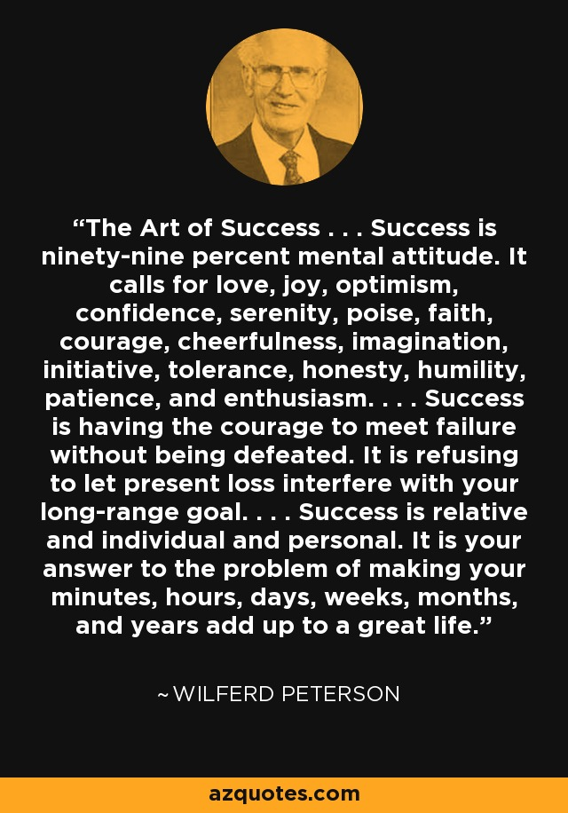 The Art of Success . . . Success is ninety-nine percent mental attitude. It calls for love, joy, optimism, confidence, serenity, poise, faith, courage, cheerfulness, imagination, initiative, tolerance, honesty, humility, patience, and enthusiasm. . . . Success is having the courage to meet failure without being defeated. It is refusing to let present loss interfere with your long-range goal. . . . Success is relative and individual and personal. It is your answer to the problem of making your minutes, hours, days, weeks, months, and years add up to a great life. - Wilferd Peterson