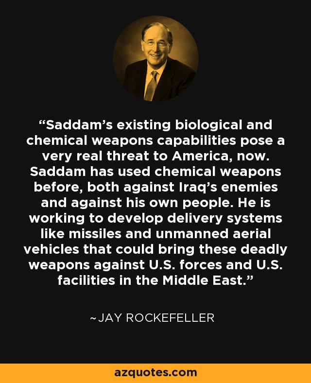Saddam's existing biological and chemical weapons capabilities pose a very real threat to America, now. Saddam has used chemical weapons before, both against Iraq's enemies and against his own people. He is working to develop delivery systems like missiles and unmanned aerial vehicles that could bring these deadly weapons against U.S. forces and U.S. facilities in the Middle East. - Jay Rockefeller