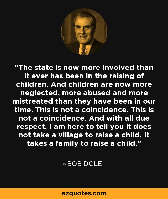 The state is now more involved than it ever has been in the raising of children. And children are now more neglected, more abused and more mistreated than they have been in our time. This is not a coincidence. This is not a coincidence. And with all due respect, I am here to tell you it does not take a village to raise a child. It takes a family to raise a child. - Bob Dole