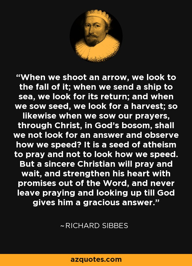 When we shoot an arrow, we look to the fall of it; when we send a ship to sea, we look for its return; and when we sow seed, we look for a harvest; so likewise when we sow our prayers, through Christ, in God's bosom, shall we not look for an answer and observe how we speed? It is a seed of atheism to pray and not to look how we speed. But a sincere Christian will pray and wait, and strengthen his heart with promises out of the Word, and never leave praying and looking up till God gives him a gracious answer. - Richard Sibbes