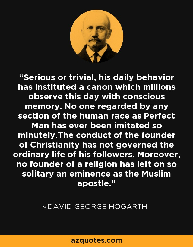 Serious or trivial, his daily behavior has instituted a canon which millions observe this day with conscious memory. No one regarded by any section of the human race as Perfect Man has ever been imitated so minutely.The conduct of the founder of Christianity has not governed the ordinary life of his followers. Moreover, no founder of a religion has left on so solitary an eminence as the Muslim apostle. - David George Hogarth