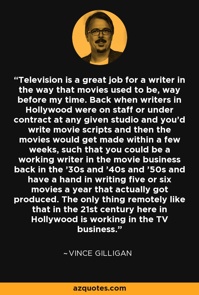 Television is a great job for a writer in the way that movies used to be, way before my time. Back when writers in Hollywood were on staff or under contract at any given studio and you'd write movie scripts and then the movies would get made within a few weeks, such that you could be a working writer in the movie business back in the '30s and '40s and '50s and have a hand in writing five or six movies a year that actually got produced. The only thing remotely like that in the 21st century here in Hollywood is working in the TV business. - Vince Gilligan