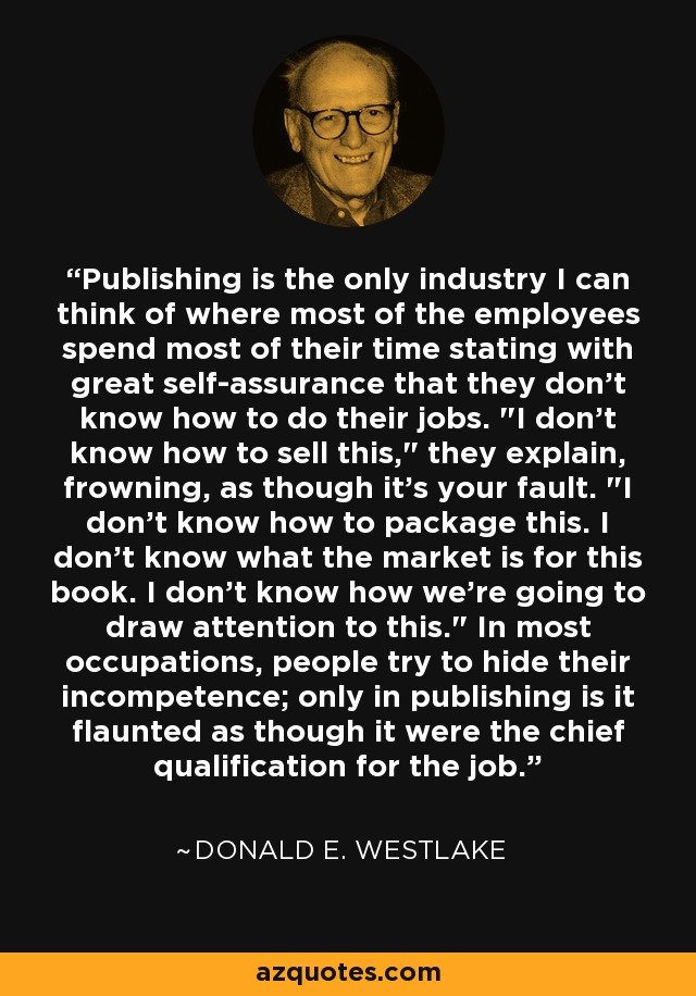 Publishing is the only industry I can think of where most of the employees spend most of their time stating with great self-assurance that they don't know how to do their jobs.