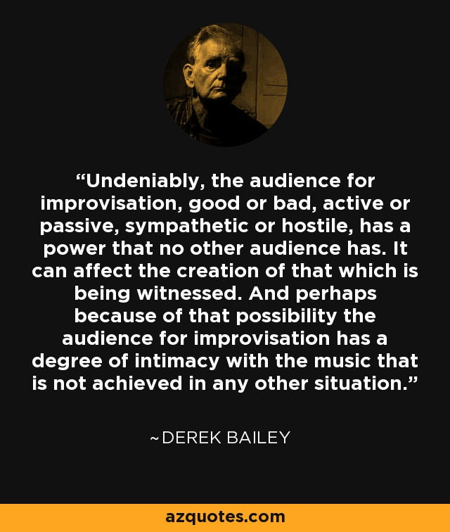 Undeniably, the audience for improvisation, good or bad, active or passive, sympathetic or hostile, has a power that no other audience has. It can affect the creation of that which is being witnessed. And perhaps because of that possibility the audience for improvisation has a degree of intimacy with the music that is not achieved in any other situation. - Derek Bailey