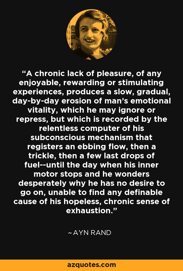 A chronic lack of pleasure, of any enjoyable, rewarding or stimulating experiences, produces a slow, gradual, day-by-day erosion of man's emotional vitality, which he may ignore or repress, but which is recorded by the relentless computer of his subconscious mechanism that registers an ebbing flow, then a trickle, then a few last drops of fuel--until the day when his inner motor stops and he wonders desperately why he has no desire to go on, unable to find any definable cause of his hopeless, chronic sense of exhaustion. - Ayn Rand