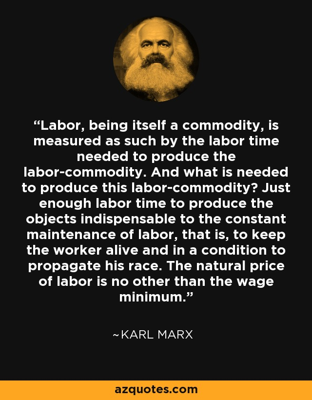 Labor, being itself a commodity, is measured as such by the labor time needed to produce the labor-commodity. And what is needed to produce this labor-commodity? Just enough labor time to produce the objects indispensable to the constant maintenance of labor, that is, to keep the worker alive and in a condition to propagate his race. The natural price of labor is no other than the wage minimum. - Karl Marx