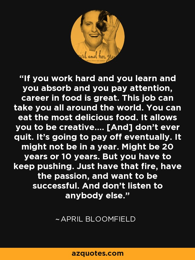 If you work hard and you learn and you absorb and you pay attention, career in food is great. This job can take you all around the world. You can eat the most delicious food. It allows you to be creative.... [And] don't ever quit. It's going to pay off eventually. It might not be in a year. Might be 20 years or 10 years. But you have to keep pushing. Just have that fire, have the passion, and want to be successful. And don't listen to anybody else. - April Bloomfield