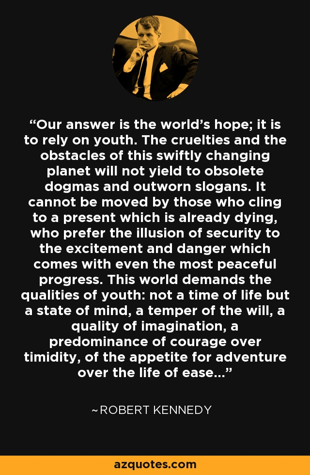 Our answer is the world's hope; it is to rely on youth. The cruelties and the obstacles of this swiftly changing planet will not yield to obsolete dogmas and outworn slogans. It cannot be moved by those who cling to a present which is already dying, who prefer the illusion of security to the excitement and danger which comes with even the most peaceful progress. This world demands the qualities of youth: not a time of life but a state of mind, a temper of the will, a quality of imagination, a predominance of courage over timidity, of the appetite for adventure over the life of ease... - Robert Kennedy