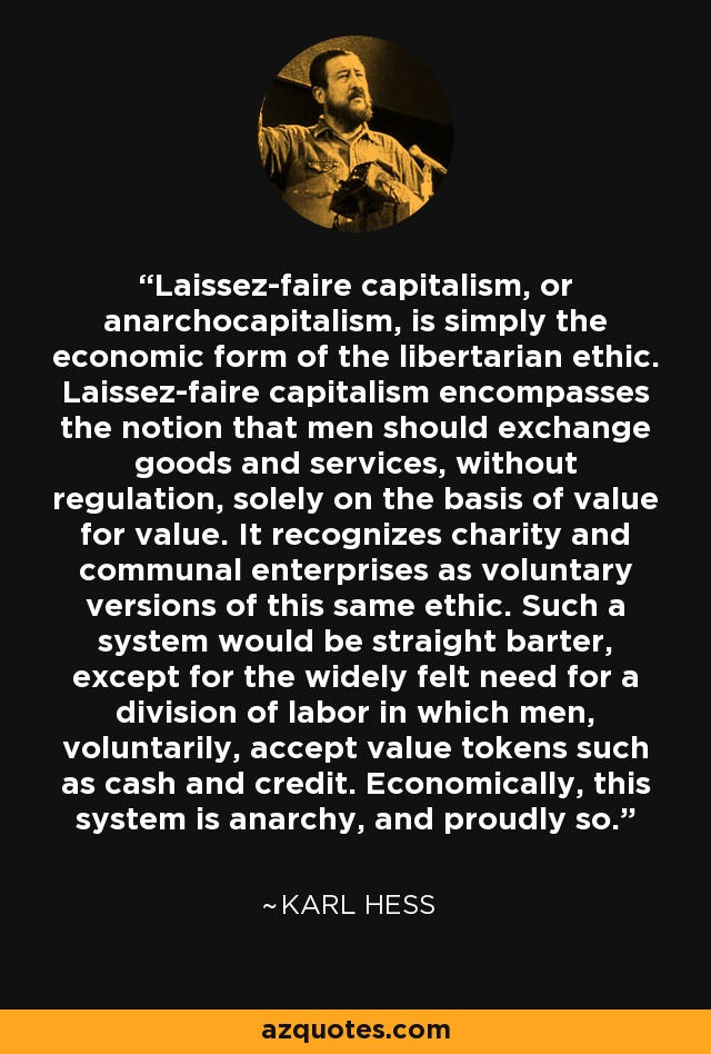 Laissez-faire capitalism, or anarchocapitalism, is simply the economic form of the libertarian ethic. Laissez-faire capitalism encompasses the notion that men should exchange goods and services, without regulation, solely on the basis of value for value. It recognizes charity and communal enterprises as voluntary versions of this same ethic. Such a system would be straight barter, except for the widely felt need for a division of labor in which men, voluntarily, accept value tokens such as cash and credit. Economically, this system is anarchy, and proudly so. - Karl Hess