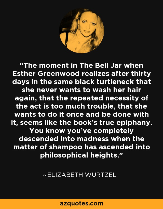 The moment in The Bell Jar when Esther Greenwood realizes after thirty days in the same black turtleneck that she never wants to wash her hair again, that the repeated necessity of the act is too much trouble, that she wants to do it once and be done with it, seems like the book's true epiphany. You know you've completely descended into madness when the matter of shampoo has ascended into philosophical heights. - Elizabeth Wurtzel