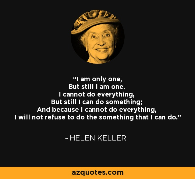 I am only one, But still I am one. I cannot do everything, But still I can do something; And because I cannot do everything, I will not refuse to do the something that I can do. - Helen Keller
