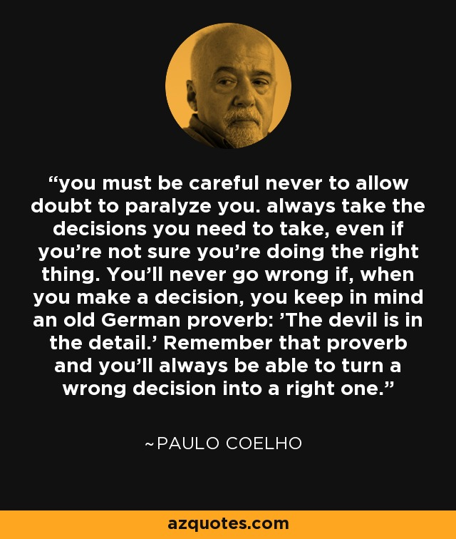 you must be careful never to allow doubt to paralyze you. always take the decisions you need to take, even if you're not sure you're doing the right thing. You'll never go wrong if, when you make a decision, you keep in mind an old German proverb: 'The devil is in the detail.' Remember that proverb and you'll always be able to turn a wrong decision into a right one. - Paulo Coelho