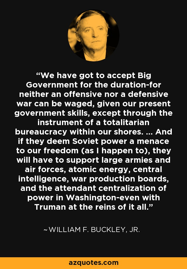 We have got to accept Big Government for the duration-for neither an offensive nor a defensive war can be waged, given our present government skills, except through the instrument of a totalitarian bureaucracy within our shores. … And if they deem Soviet power a menace to our freedom (as I happen to), they will have to support large armies and air forces, atomic energy, central intelligence, war production boards, and the attendant centralization of power in Washington-even with Truman at the reins of it all. - William F. Buckley, Jr.