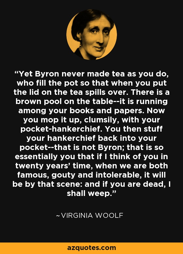 Yet Byron never made tea as you do, who fill the pot so that when you put the lid on the tea spills over. There is a brown pool on the table--it is running among your books and papers. Now you mop it up, clumsily, with your pocket-hankerchief. You then stuff your hankerchief back into your pocket--that is not Byron; that is so essentially you that if I think of you in twenty years' time, when we are both famous, gouty and intolerable, it will be by that scene: and if you are dead, I shall weep. - Virginia Woolf