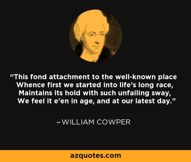 This fond attachment to the well-known place Whence first we started into life's long race, Maintains its hold with such unfailing sway, We feel it e'en in age, and at our latest day. - William Cowper