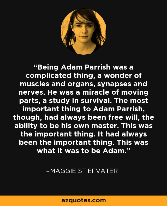 Being Adam Parrish was a complicated thing, a wonder of muscles and organs, synapses and nerves. He was a miracle of moving parts, a study in survival. The most important thing to Adam Parrish, though, had always been free will, the ability to be his own master. This was the important thing. It had always been the important thing. This was what it was to be Adam. - Maggie Stiefvater
