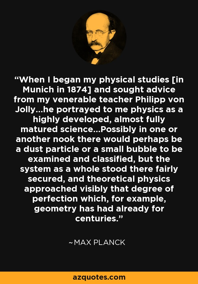 When I began my physical studies [in Munich in 1874] and sought advice from my venerable teacher Philipp von Jolly...he portrayed to me physics as a highly developed, almost fully matured science...Possibly in one or another nook there would perhaps be a dust particle or a small bubble to be examined and classified, but the system as a whole stood there fairly secured, and theoretical physics approached visibly that degree of perfection which, for example, geometry has had already for centuries. - Max Planck