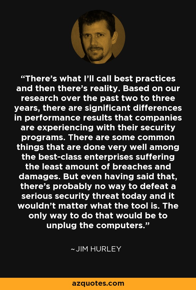 There's what I'll call best practices and then there's reality. Based on our research over the past two to three years, there are significant differences in performance results that companies are experiencing with their security programs. There are some common things that are done very well among the best-class enterprises suffering the least amount of breaches and damages. But even having said that, there's probably no way to defeat a serious security threat today and it wouldn't matter what the tool is. The only way to do that would be to unplug the computers. - Jim Hurley