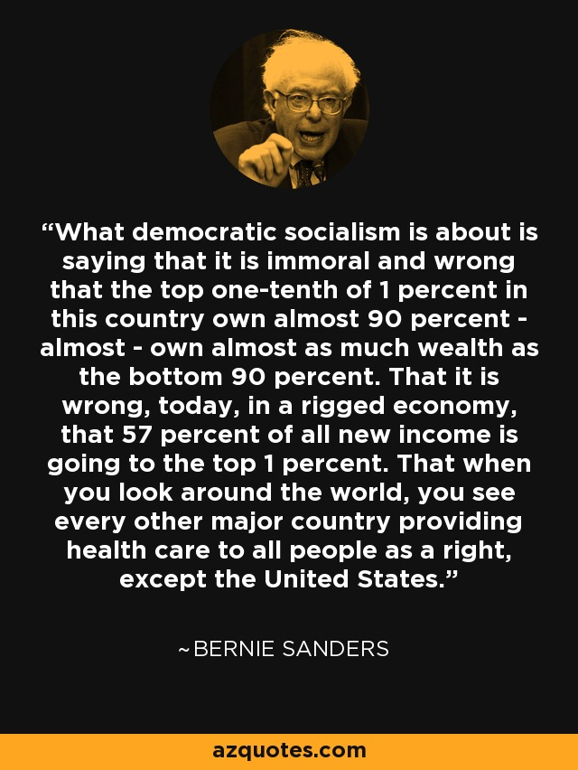 What democratic socialism is about is saying that it is immoral and wrong that the top one-tenth of 1 percent in this country own almost 90 percent - almost - own almost as much wealth as the bottom 90 percent. That it is wrong, today, in a rigged economy, that 57 percent of all new income is going to the top 1 percent. That when you look around the world, you see every other major country providing health care to all people as a right, except the United States. - Bernie Sanders