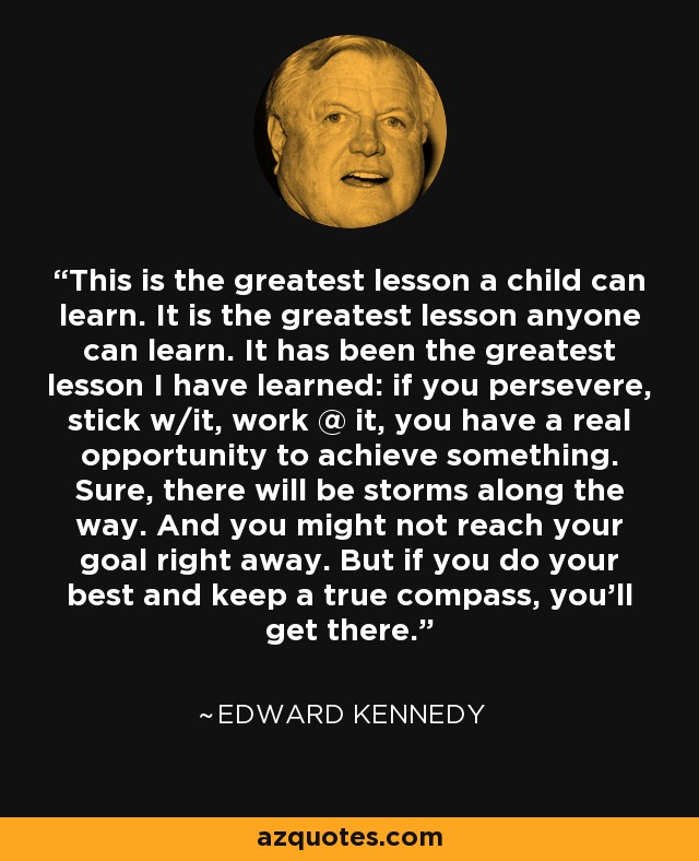 This is the greatest lesson a child can learn. It is the greatest lesson anyone can learn. It has been the greatest lesson I have learned: if you persevere, stick w/it, work @ it, you have a real opportunity to achieve something. Sure, there will be storms along the way. And you might not reach your goal right away. But if you do your best and keep a true compass, you'll get there. - Edward Kennedy