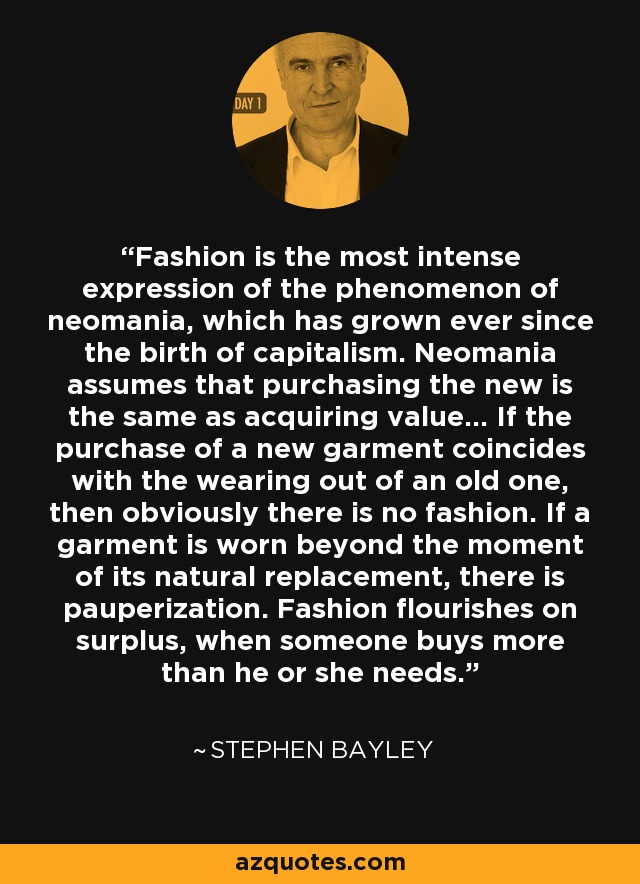 Fashion is the most intense expression of the phenomenon of neomania, which has grown ever since the birth of capitalism. Neomania assumes that purchasing the new is the same as acquiring value... If the purchase of a new garment coincides with the wearing out of an old one, then obviously there is no fashion. If a garment is worn beyond the moment of its natural replacement, there is pauperization. Fashion flourishes on surplus, when someone buys more than he or she needs. - Stephen Bayley