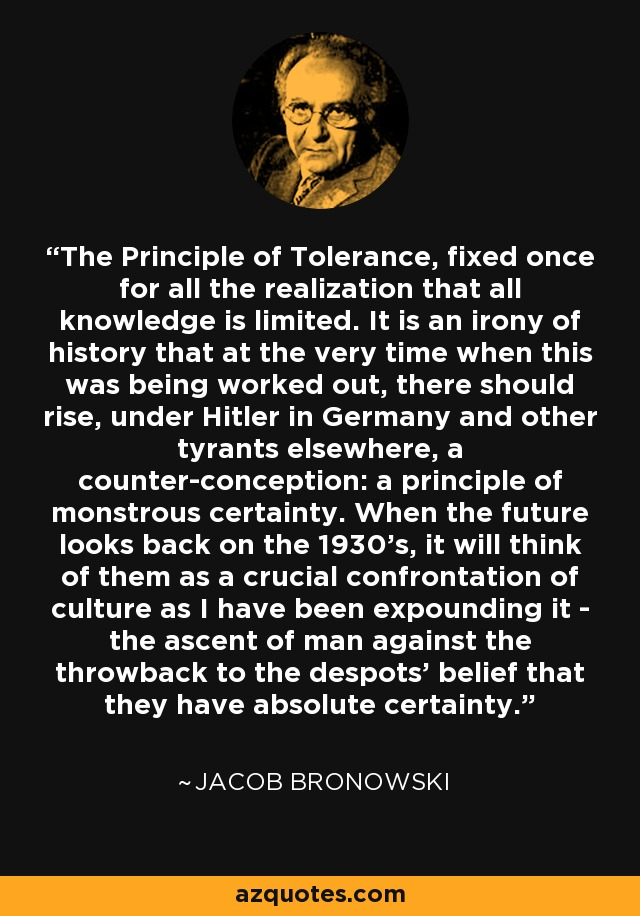 The Principle of Tolerance, fixed once for all the realization that all knowledge is limited. It is an irony of history that at the very time when this was being worked out, there should rise, under Hitler in Germany and other tyrants elsewhere, a counter-conception: a principle of monstrous certainty. When the future looks back on the 1930's, it will think of them as a crucial confrontation of culture as I have been expounding it - the ascent of man against the throwback to the despots' belief that they have absolute certainty. - Jacob Bronowski