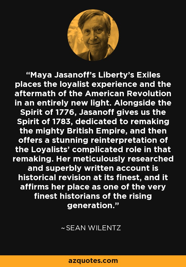Maya Jasanoff's Liberty's Exiles places the loyalist experience and the aftermath of the American Revolution in an entirely new light. Alongside the Spirit of 1776, Jasanoff gives us the Spirit of 1783, dedicated to remaking the mighty British Empire, and then offers a stunning reinterpretation of the Loyalists' complicated role in that remaking. Her meticulously researched and superbly written account is historical revision at its finest, and it affirms her place as one of the very finest historians of the rising generation. - Sean Wilentz