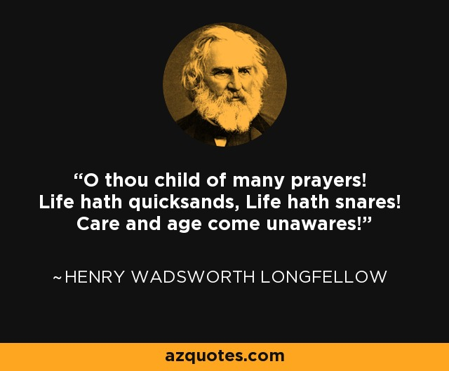 O thou child of many prayers! Life hath quicksands, Life hath snares! Care and age come unawares! - Henry Wadsworth Longfellow