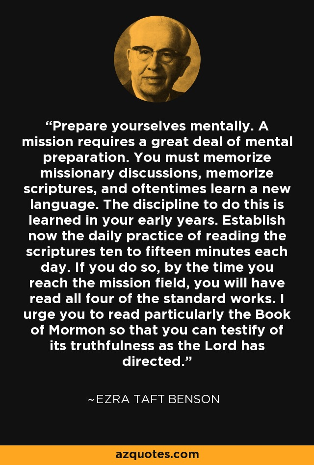 Prepare yourselves mentally. A mission requires a great deal of mental preparation. You must memorize missionary discussions, memorize scriptures, and oftentimes learn a new language. The discipline to do this is learned in your early years. Establish now the daily practice of reading the scriptures ten to fifteen minutes each day. If you do so, by the time you reach the mission field, you will have read all four of the standard works. I urge you to read particularly the Book of Mormon so that you can testify of its truthfulness as the Lord has directed. - Ezra Taft Benson