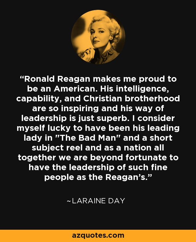 Ronald Reagan makes me proud to be an American. His intelligence, capability, and Christian brotherhood are so inspiring and his way of leadership is just superb. I consider myself lucky to have been his leading lady in