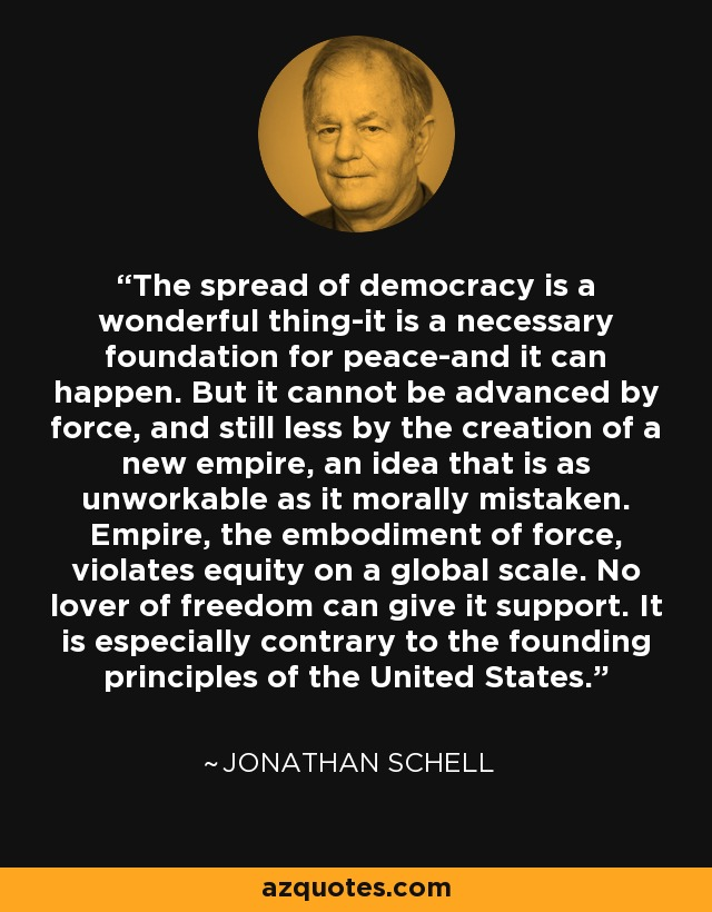The spread of democracy is a wonderful thing-it is a necessary foundation for peace-and it can happen. But it cannot be advanced by force, and still less by the creation of a new empire, an idea that is as unworkable as it morally mistaken. Empire, the embodiment of force, violates equity on a global scale. No lover of freedom can give it support. It is especially contrary to the founding principles of the United States. - Jonathan Schell
