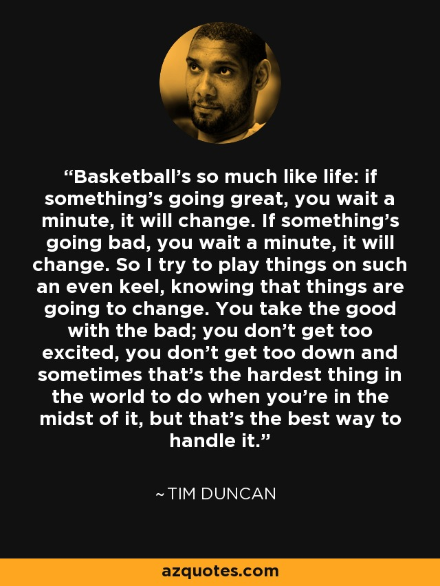 Basketball's so much like life: if something's going great, you wait a minute, it will change. If something's going bad, you wait a minute, it will change. So I try to play things on such an even keel, knowing that things are going to change. You take the good with the bad; you don't get too excited, you don't get too down and sometimes that's the hardest thing in the world to do when you're in the midst of it, but that's the best way to handle it. - Tim Duncan