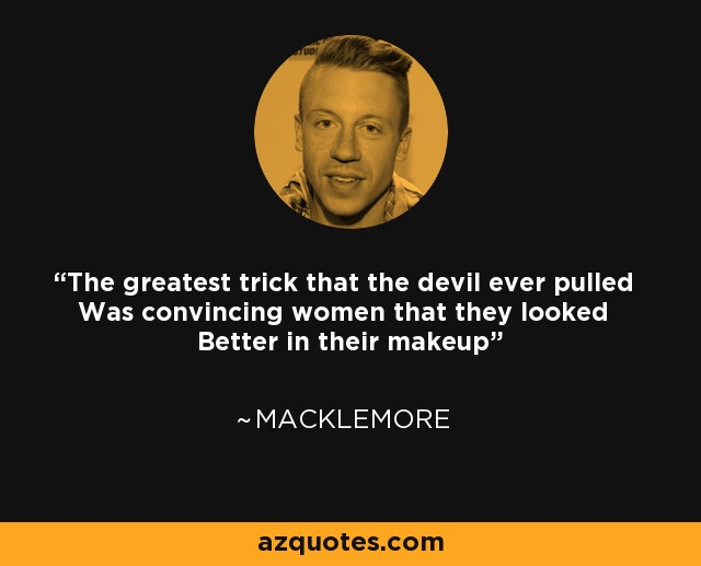 The greatest trick that the devil ever pulled Was convincing women that they looked Better in their makeup - Macklemore