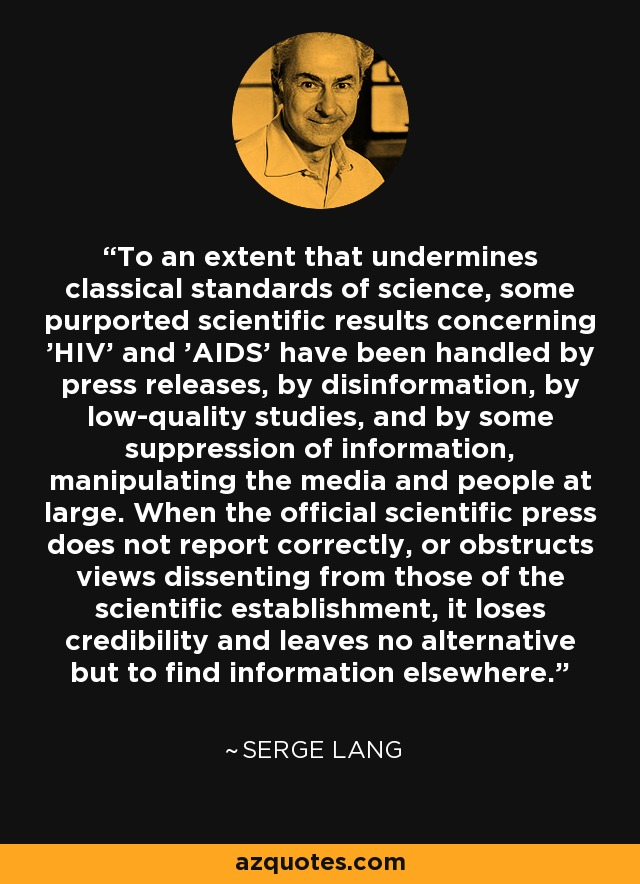 To an extent that undermines classical standards of science, some purported scientific results concerning 'HIV' and 'AIDS' have been handled by press releases, by disinformation, by low-quality studies, and by some suppression of information, manipulating the media and people at large. When the official scientific press does not report correctly, or obstructs views dissenting from those of the scientific establishment, it loses credibility and leaves no alternative but to find information elsewhere. - Serge Lang