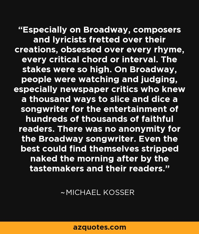 Especially on Broadway, composers and lyricists fretted over their creations, obsessed over every rhyme, every critical chord or interval. The stakes were so high. On Broadway, people were watching and judging, especially newspaper critics who knew a thousand ways to slice and dice a songwriter for the entertainment of hundreds of thousands of faithful readers. There was no anonymity for the Broadway songwriter. Even the best could find themselves stripped naked the morning after by the tastemakers and their readers. - Michael Kosser