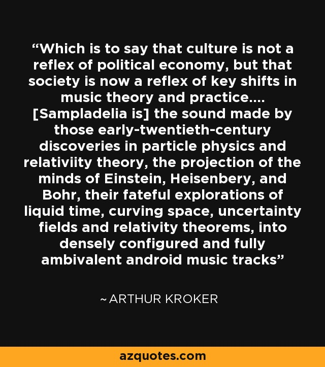 Which is to say that culture is not a reflex of political economy, but that society is now a reflex of key shifts in music theory and practice.... [Sampladelia is] the sound made by those early-twentieth-century discoveries in particle physics and relativiity theory, the projection of the minds of Einstein, Heisenbery, and Bohr, their fateful explorations of liquid time, curving space, uncertainty fields and relativity theorems, into densely configured and fully ambivalent android music tracks - Arthur Kroker