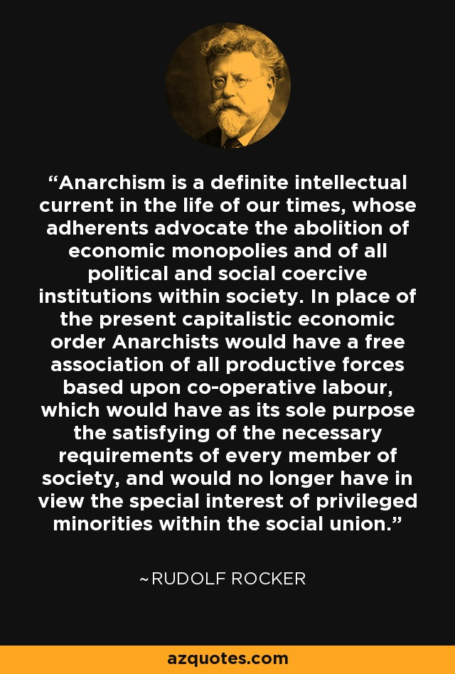 Anarchism is a definite intellectual current in the life of our times, whose adherents advocate the abolition of economic monopolies and of all political and social coercive institutions within society. In place of the present capitalistic economic order Anarchists would have a free association of all productive forces based upon co-operative labour, which would have as its sole purpose the satisfying of the necessary requirements of every member of society, and would no longer have in view the special interest of privileged minorities within the social union. - Rudolf Rocker