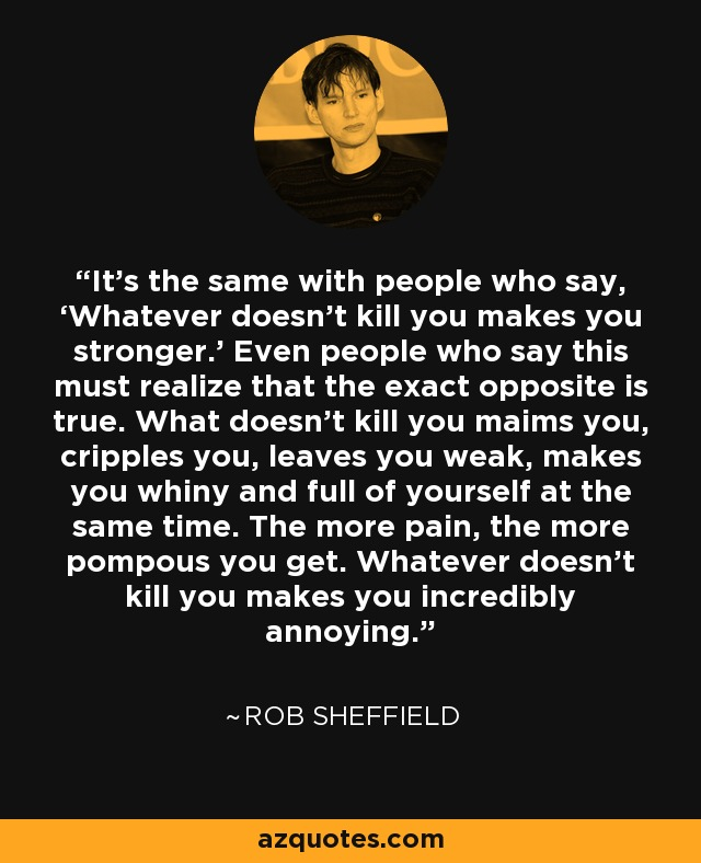 It's the same with people who say, 'Whatever doesn't kill you makes you stronger.' Even people who say this must realize that the exact opposite is true. What doesn't kill you maims you, cripples you, leaves you weak, makes you whiny and full of yourself at the same time. The more pain, the more pompous you get. Whatever doesn't kill you makes you incredibly annoying. - Rob Sheffield
