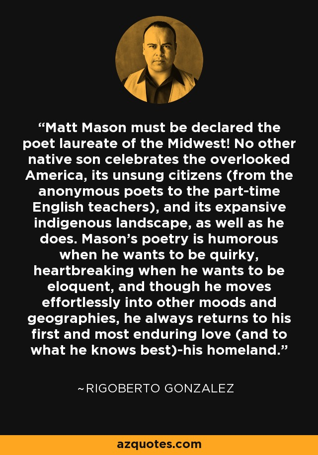 Matt Mason must be declared the poet laureate of the Midwest! No other native son celebrates the overlooked America, its unsung citizens (from the anonymous poets to the part-time English teachers), and its expansive indigenous landscape, as well as he does. Mason's poetry is humorous when he wants to be quirky, heartbreaking when he wants to be eloquent, and though he moves effortlessly into other moods and geographies, he always returns to his first and most enduring love (and to what he knows best)-his homeland. - Rigoberto Gonzalez