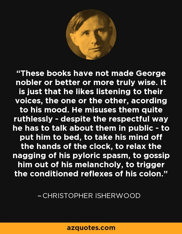These books have not made George nobler or better or more truly wise. It is just that he likes listening to their voices, the one or the other, acording to his mood. He misuses them quite ruthlessly - despite the respectful way he has to talk about them in public - to put him to bed, to take his mind off the hands of the clock, to relax the nagging of his pyloric spasm, to gossip him out of his melancholy, to trigger the conditioned reflexes of his colon. - Christopher Isherwood