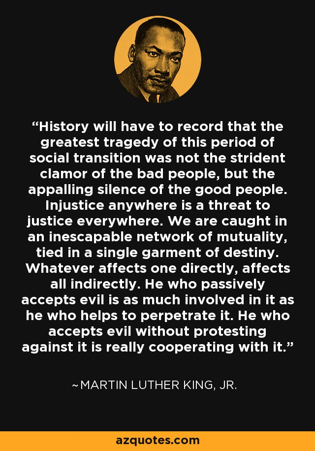 History will have to record that the greatest tragedy of this period of social transition was not the strident clamor of the bad people, but the appalling silence of the good people. Injustice anywhere is a threat to justice everywhere. We are caught in an inescapable network of mutuality, tied in a single garment of destiny. Whatever affects one directly, affects all indirectly. He who passively accepts evil is as much involved in it as he who helps to perpetrate it. He who accepts evil without protesting against it is really cooperating with it. - Martin Luther King, Jr.