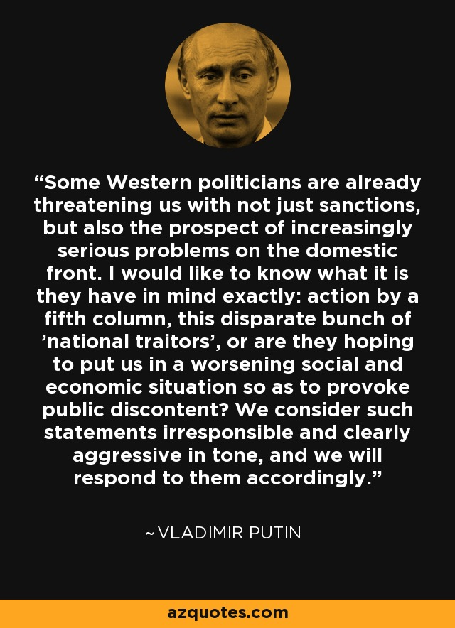 Some Western politicians are already threatening us with not just sanctions, but also the prospect of increasingly serious problems on the domestic front. I would like to know what it is they have in mind exactly: action by a fifth column, this disparate bunch of 'national traitors', or are they hoping to put us in a worsening social and economic situation so as to provoke public discontent? We consider such statements irresponsible and clearly aggressive in tone, and we will respond to them accordingly. - Vladimir Putin