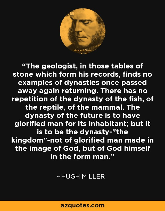The geologist, in those tables of stone which form his records, finds no examples of dynasties once passed away again returning. There has no repetition of the dynasty of the fish, of the reptile, of the mammal. The dynasty of the future is to have glorified man for its inhabitant; but it is to be the dynasty-